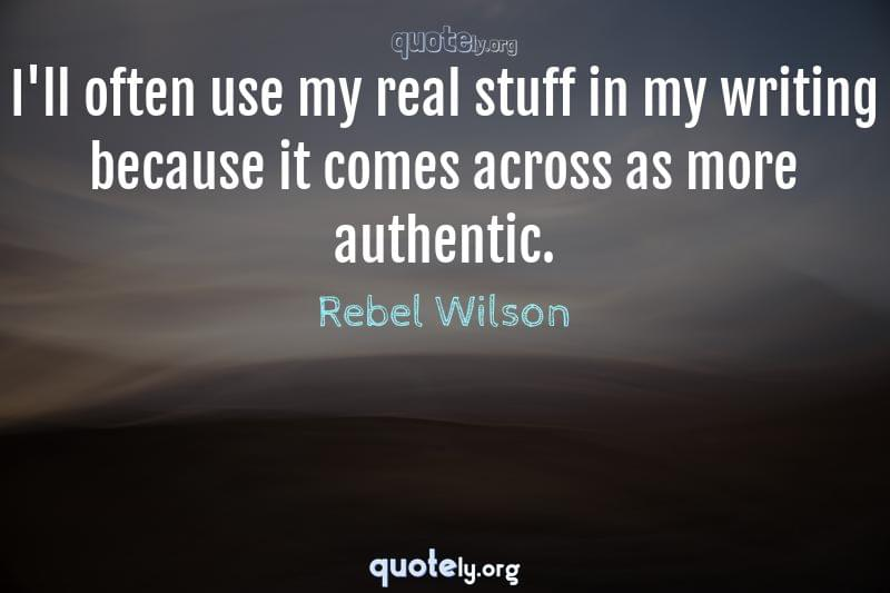 I'll often use my real stuff in my writing because it comes across as more authentic. by Rebel Wilson