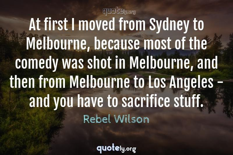 At first I moved from Sydney to Melbourne, because most of the comedy was shot in Melbourne, and then from Melbourne to Los Angeles - and you have to sacrifice stuff. by Rebel Wilson