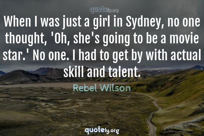 When I was just a girl in Sydney, no one thought, 'Oh, she's going to be a movie star.' No one. I had to get by with actual skill and talent. by Rebel Wilson