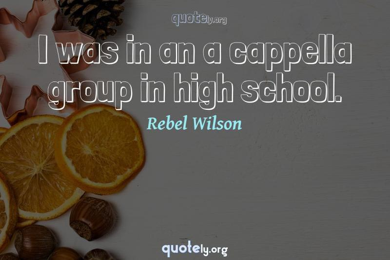 I was in an a cappella group in high school. by Rebel Wilson