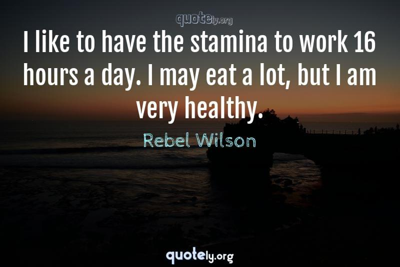 I like to have the stamina to work 16 hours a day. I may eat a lot, but I am very healthy. by Rebel Wilson