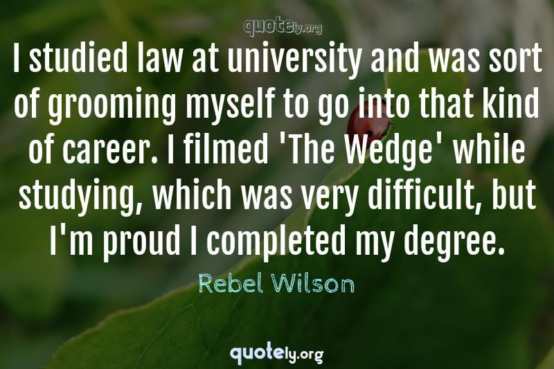 I studied law at university and was sort of grooming myself to go into that kind of career. I filmed 'The Wedge' while studying, which was very difficult, but I'm proud I completed my degree. by Rebel Wilson