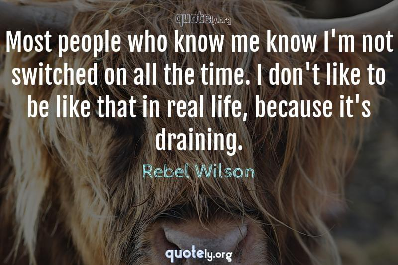 Most people who know me know I'm not switched on all the time. I don't like to be like that in real life, because it's draining. by Rebel Wilson