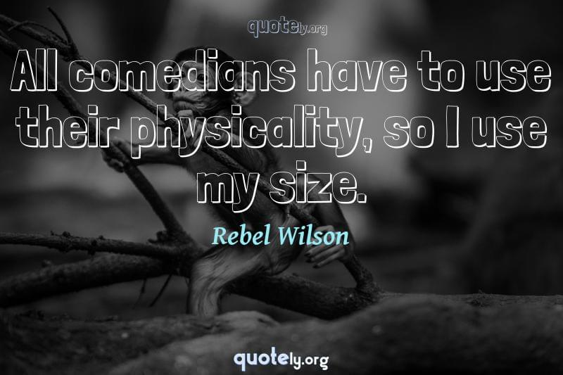 All comedians have to use their physicality, so I use my size. by Rebel Wilson