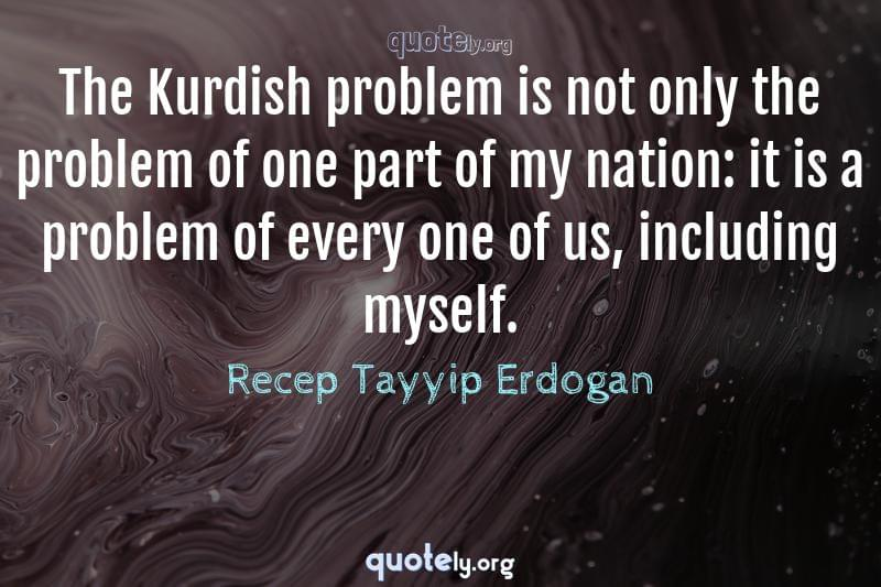 The Kurdish problem is not only the problem of one part of my nation: it is a problem of every one of us, including myself. by Recep Tayyip Erdogan
