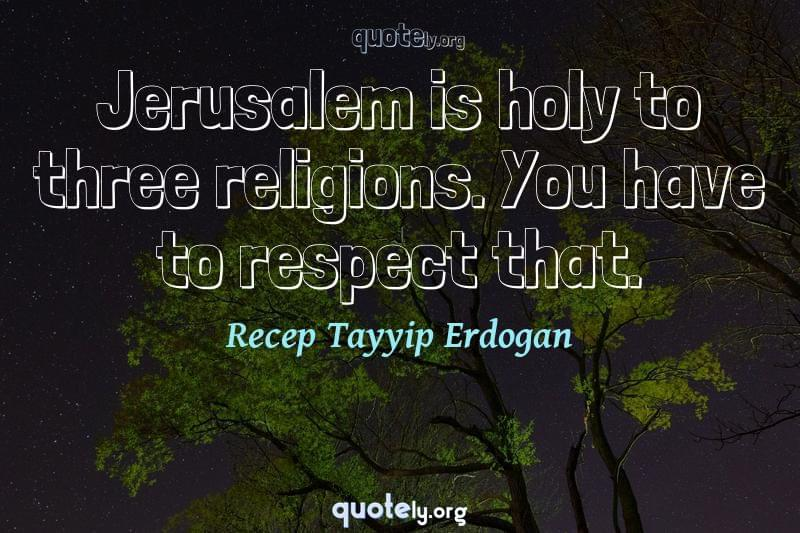 Jerusalem is holy to three religions. You have to respect that. by Recep Tayyip Erdogan
