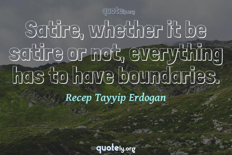 Satire, whether it be satire or not, everything has to have boundaries. by Recep Tayyip Erdogan