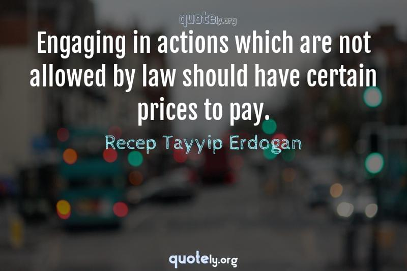 Engaging in actions which are not allowed by law should have certain prices to pay. by Recep Tayyip Erdogan