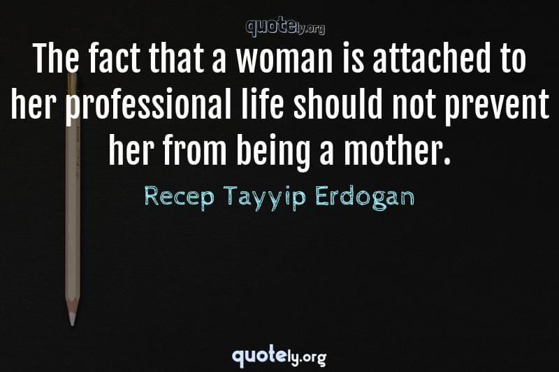 The fact that a woman is attached to her professional life should not prevent her from being a mother. by Recep Tayyip Erdogan
