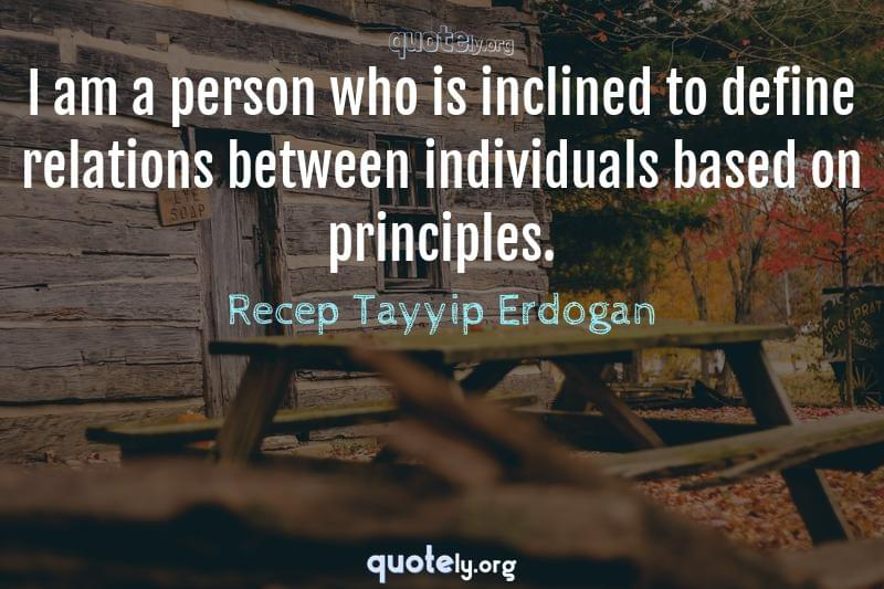 I am a person who is inclined to define relations between individuals based on principles. by Recep Tayyip Erdogan