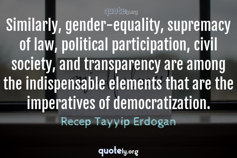 Similarly, gender-equality, supremacy of law, political participation, civil society, and transparency are among the indispensable elements that are the imperatives of democratization. by Recep Tayyip Erdogan