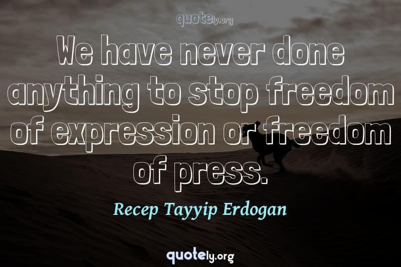 We have never done anything to stop freedom of expression or freedom of press. by Recep Tayyip Erdogan