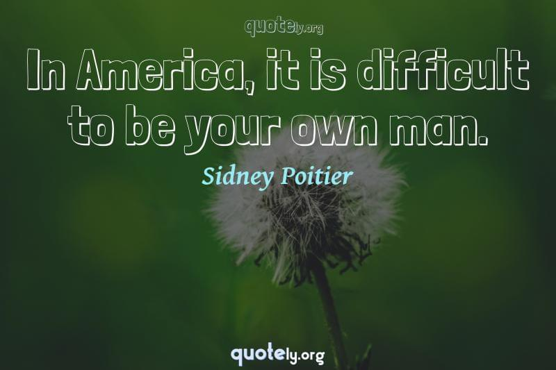 In America, it is difficult to be your own man. by Sidney Poitier