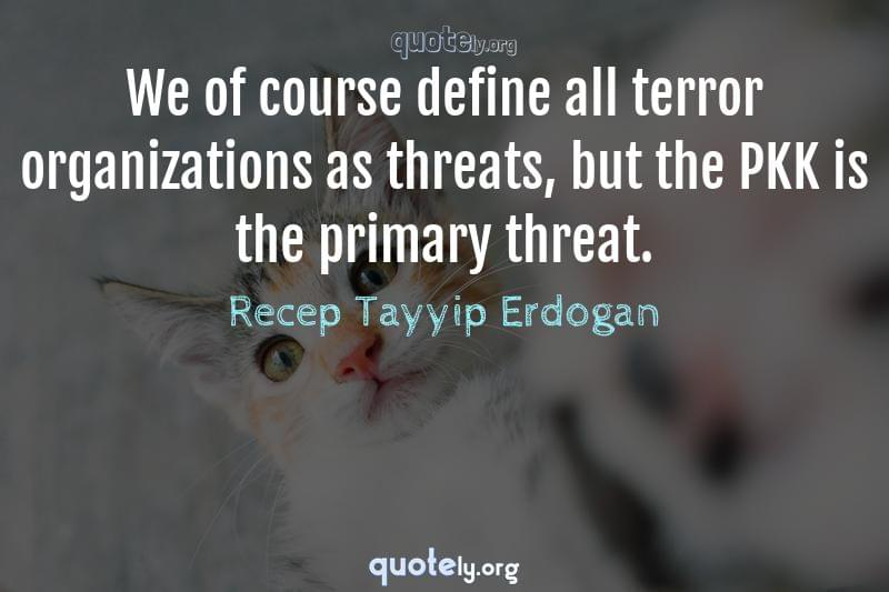 We of course define all terror organizations as threats, but the PKK is the primary threat. by Recep Tayyip Erdogan