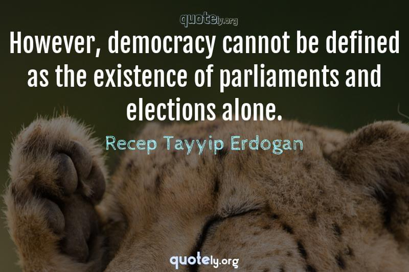 However, democracy cannot be defined as the existence of parliaments and elections alone. by Recep Tayyip Erdogan
