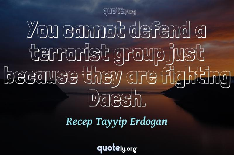 You cannot defend a terrorist group just because they are fighting Daesh. by Recep Tayyip Erdogan