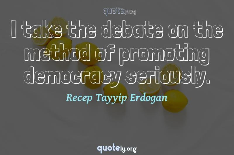 I take the debate on the method of promoting democracy seriously. by Recep Tayyip Erdogan