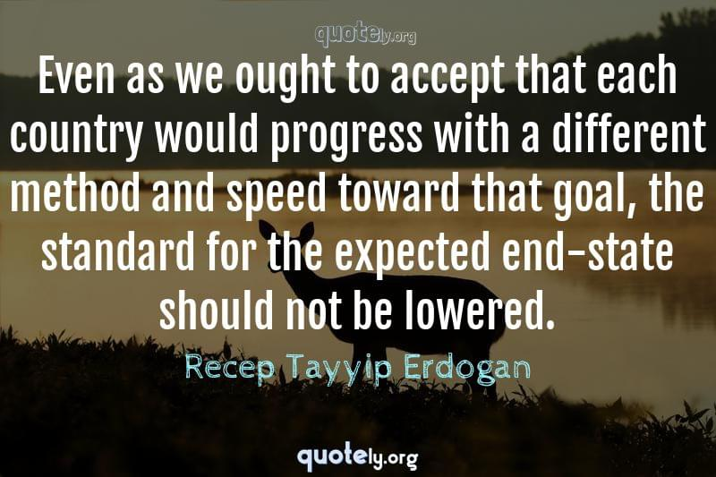 Even as we ought to accept that each country would progress with a different method and speed toward that goal, the standard for the expected end-state should not be lowered. by Recep Tayyip Erdogan