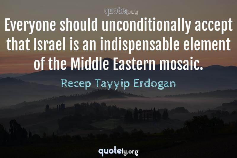 Everyone should unconditionally accept that Israel is an indispensable element of the Middle Eastern mosaic. by Recep Tayyip Erdogan