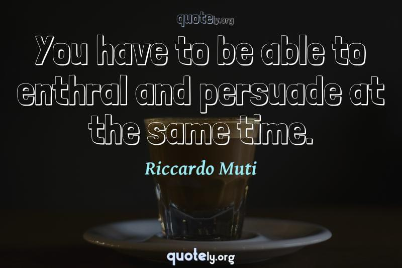 You have to be able to enthral and persuade at the same time. by Riccardo Muti