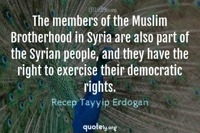The members of the Muslim Brotherhood in Syria are also part of the Syrian people, and they have the right to exercise their democratic rights. by Recep Tayyip Erdogan