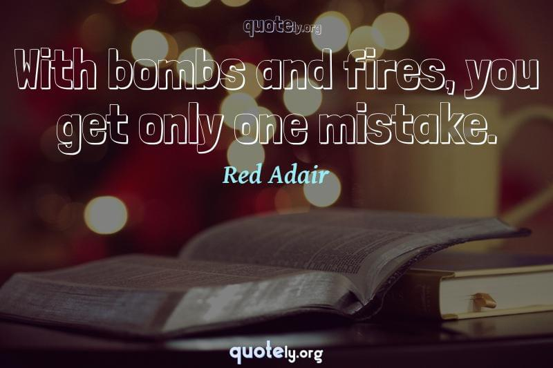 With bombs and fires, you get only one mistake. by Red Adair