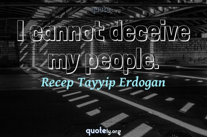 I cannot deceive my people. by Recep Tayyip Erdogan