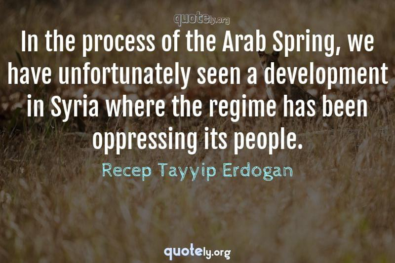 In the process of the Arab Spring, we have unfortunately seen a development in Syria where the regime has been oppressing its people. by Recep Tayyip Erdogan