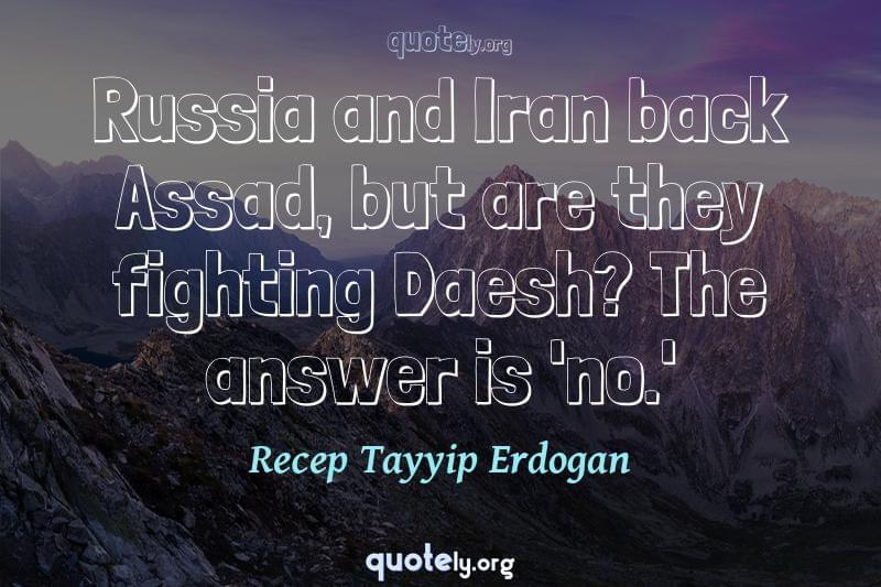 Russia and Iran back Assad, but are they fighting Daesh? The answer is 'no.' by Recep Tayyip Erdogan