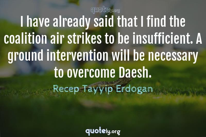 I have already said that I find the coalition air strikes to be insufficient. A ground intervention will be necessary to overcome Daesh. by Recep Tayyip Erdogan