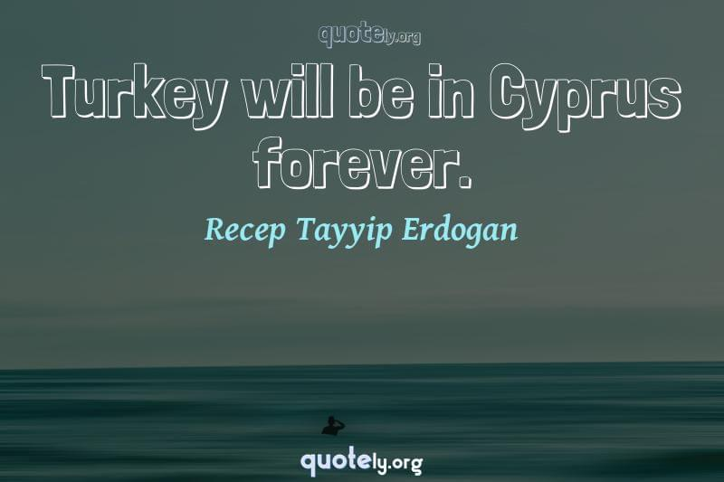 Turkey will be in Cyprus forever. by Recep Tayyip Erdogan