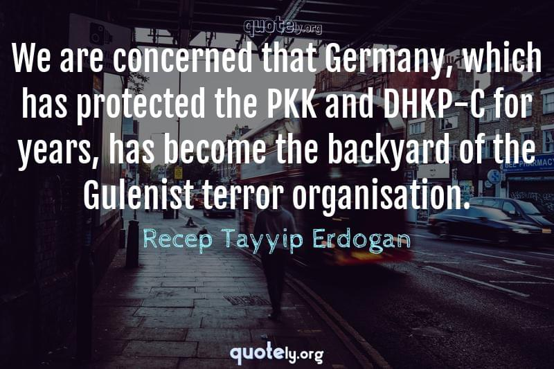 We are concerned that Germany, which has protected the PKK and DHKP-C for years, has become the backyard of the Gulenist terror organisation. by Recep Tayyip Erdogan