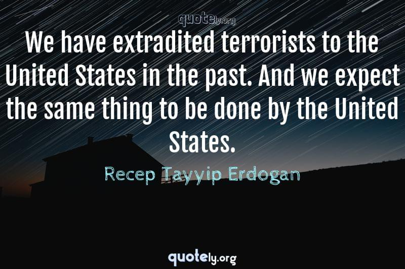 We have extradited terrorists to the United States in the past. And we expect the same thing to be done by the United States. by Recep Tayyip Erdogan