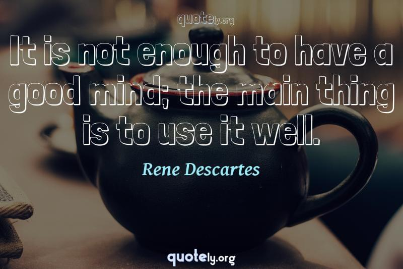 It is not enough to have a good mind; the main thing is to use it well. by Rene Descartes