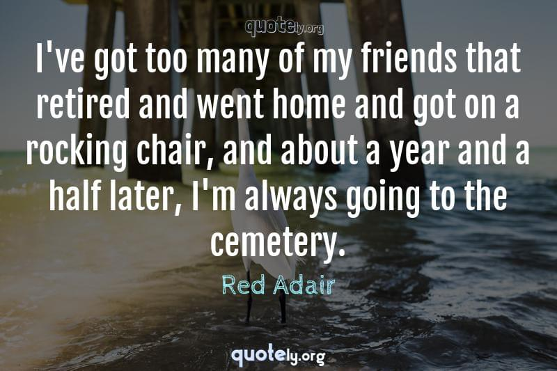 I've got too many of my friends that retired and went home and got on a rocking chair, and about a year and a half later, I'm always going to the cemetery. by Red Adair