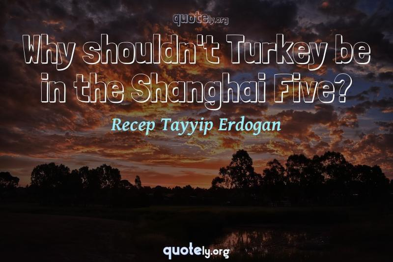 Why shouldn't Turkey be in the Shanghai Five? by Recep Tayyip Erdogan