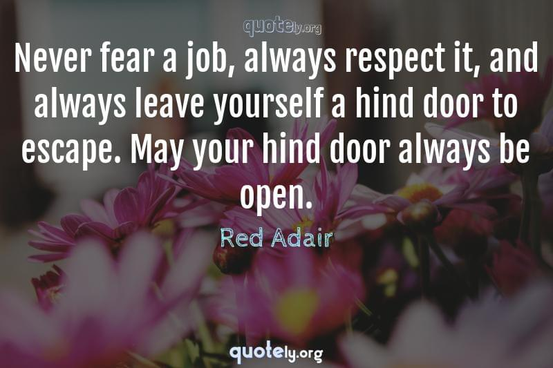 Never fear a job, always respect it, and always leave yourself a hind door to escape. May your hind door always be open. by Red Adair
