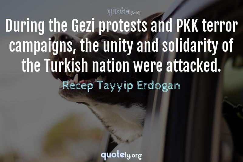 During the Gezi protests and PKK terror campaigns, the unity and solidarity of the Turkish nation were attacked. by Recep Tayyip Erdogan