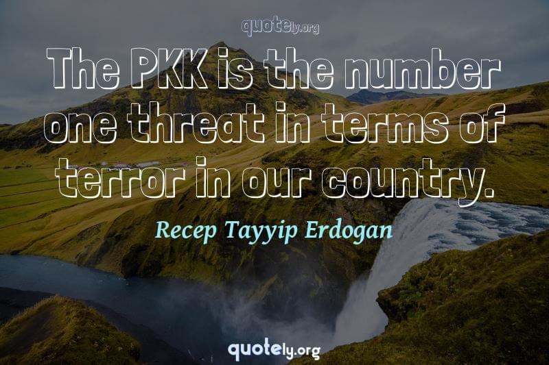 The PKK is the number one threat in terms of terror in our country. by Recep Tayyip Erdogan