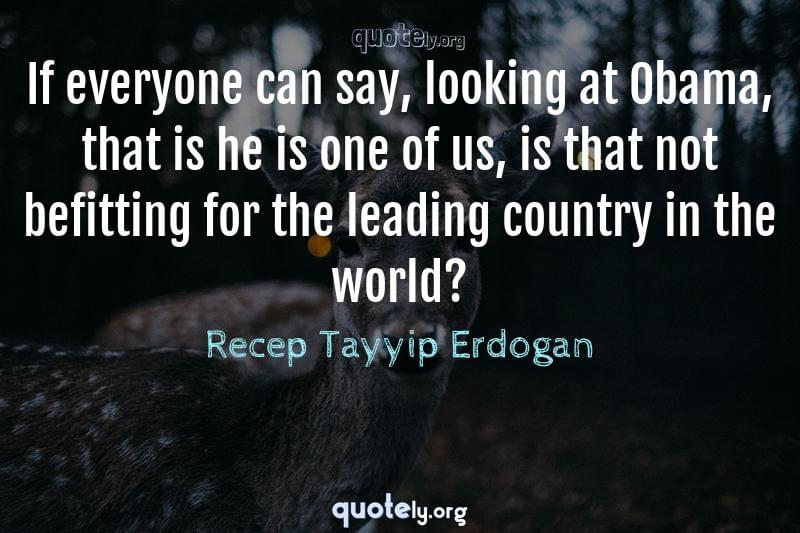 If everyone can say, looking at Obama, that is he is one of us, is that not befitting for the leading country in the world? by Recep Tayyip Erdogan