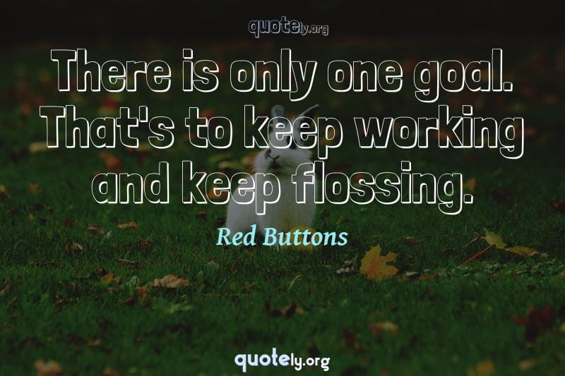 There is only one goal. That's to keep working and keep flossing. by Red Buttons