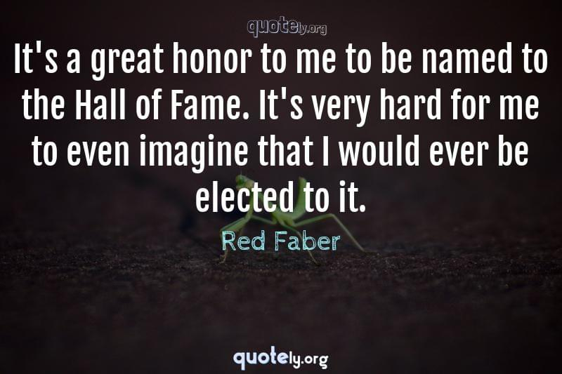 It's a great honor to me to be named to the Hall of Fame. It's very hard for me to even imagine that I would ever be elected to it. by Red Faber