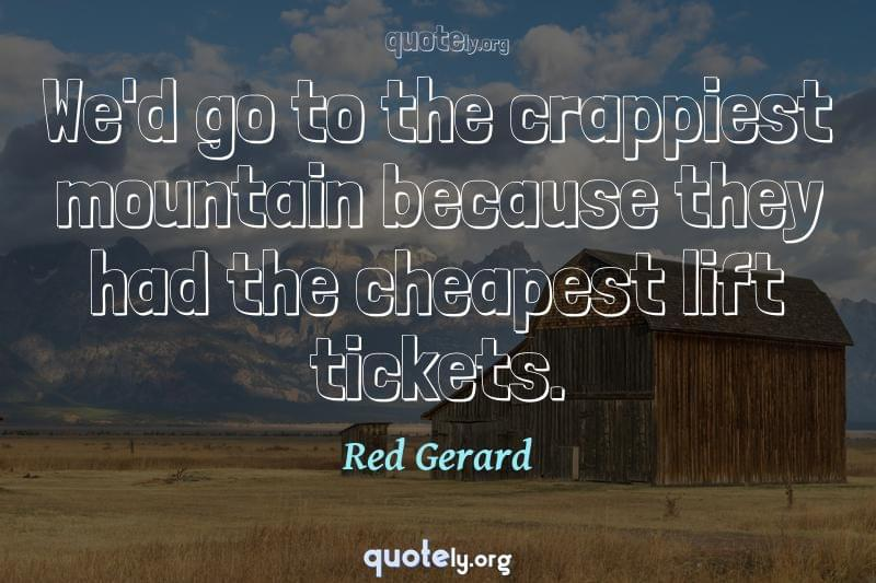 We'd go to the crappiest mountain because they had the cheapest lift tickets. by Red Gerard