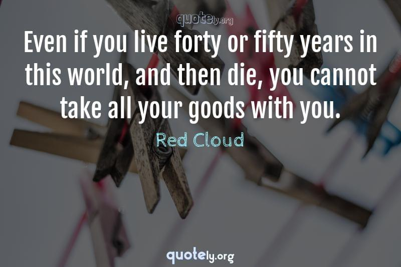 Even if you live forty or fifty years in this world, and then die, you cannot take all your goods with you. by Red Cloud