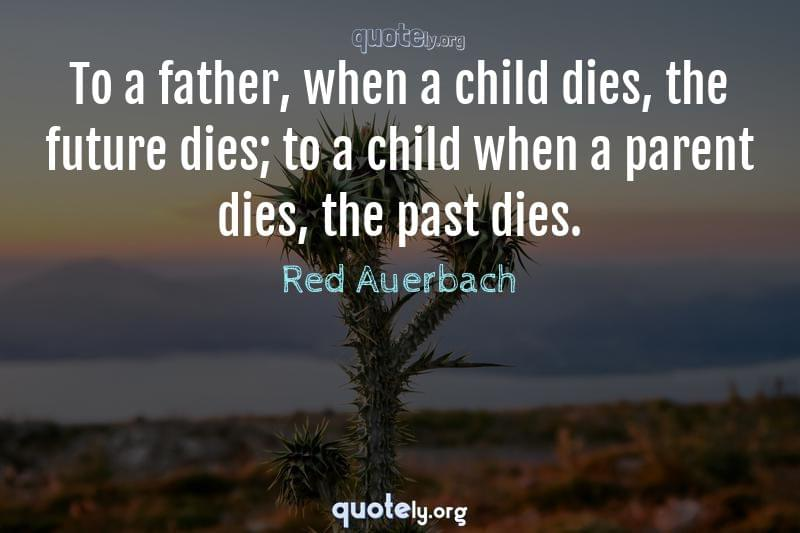 To a father, when a child dies, the future dies; to a child when a parent dies, the past dies. by Red Auerbach