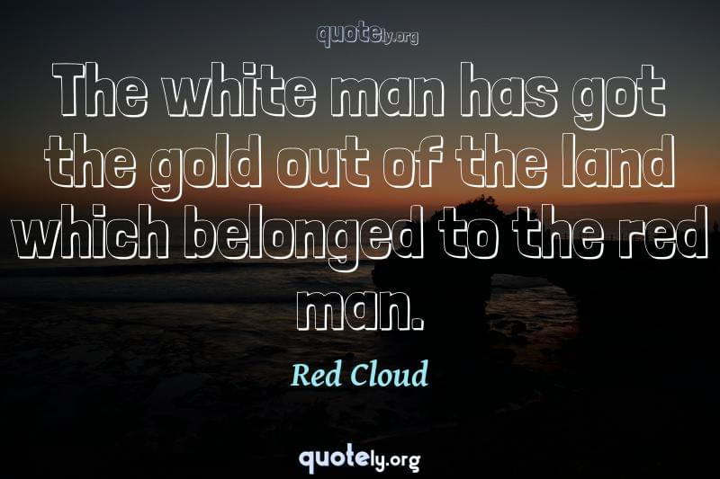 The white man has got the gold out of the land which belonged to the red man. by Red Cloud