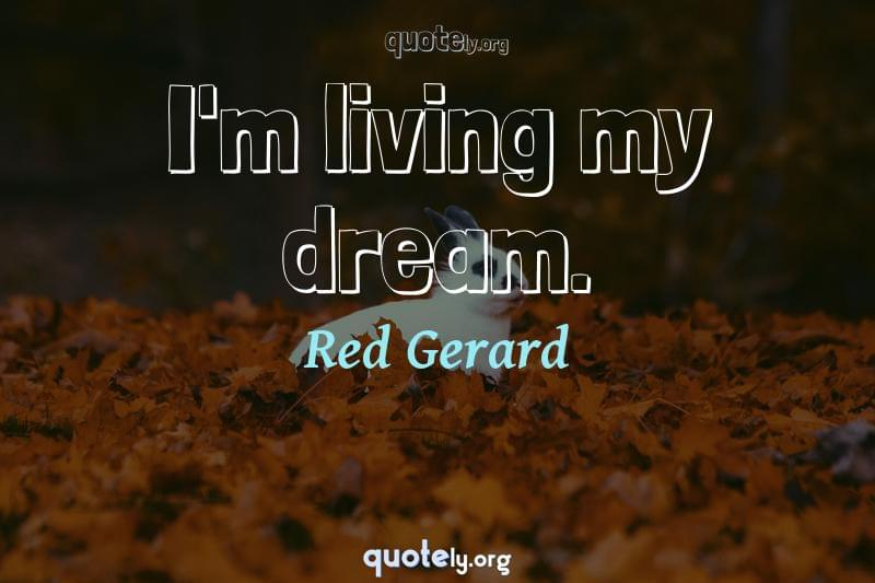 I'm living my dream. by Red Gerard