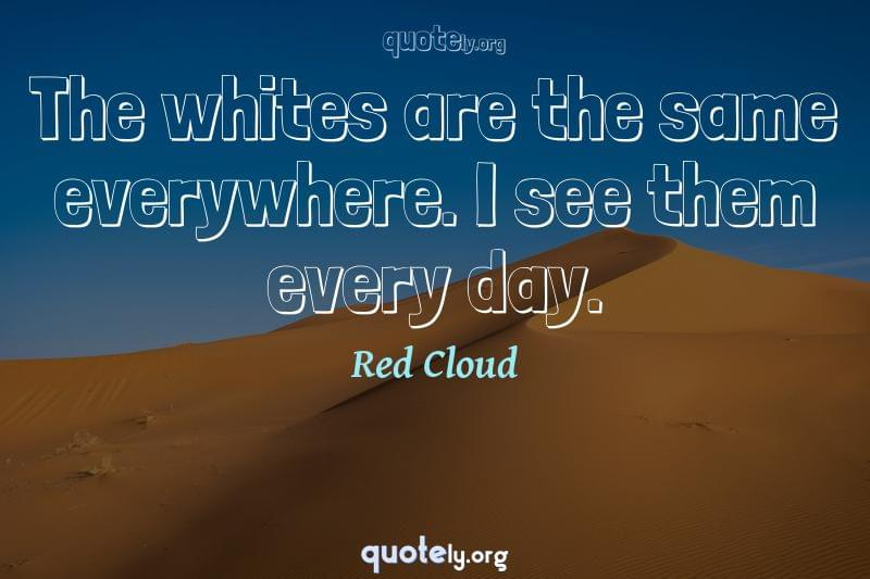 The whites are the same everywhere. I see them every day. by Red Cloud