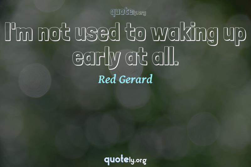 I'm not used to waking up early at all. by Red Gerard