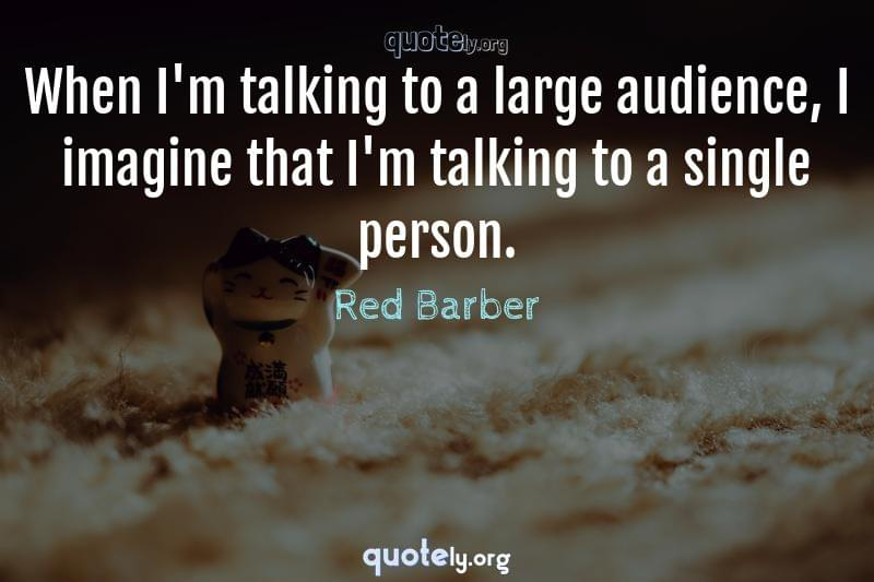 When I'm talking to a large audience, I imagine that I'm talking to a single person. by Red Barber